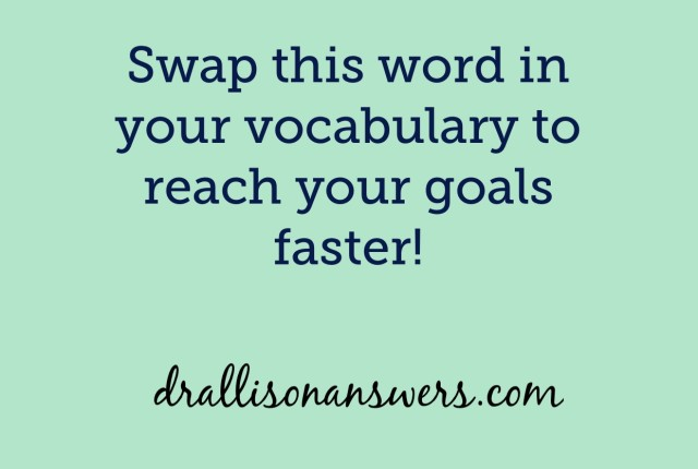 Swap this word in your vocabulary to reach your goals faster via Dr. Allison Answers